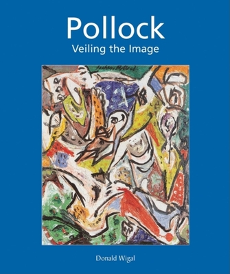 Jackson Pollock: Veiling the Image - Wigal, Donald