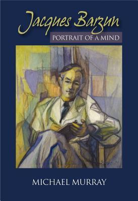 Jacques Barzun: Portrait of a Mind - Murray, Michael