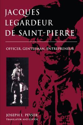 Jacques Legardeur de Saint-Pierre: Officer, Gentleman, Entrepeneur - Peyser, Joseph L (Editor)