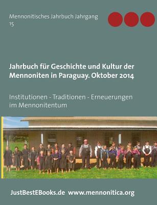 Jahrbuch Fur Geschichte Und Kultur Der Mennoniten in Paraguay. Jahrgang 15 Oktober 2014 - Geschichte D Mennoniten/Paraguay E V (Editor), and Verlagsagentur Justbestebooks De (Editor)