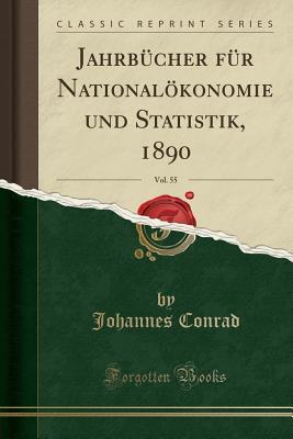 Jahrbucher Fur Nationalokonomie Und Statistik, 1890, Vol. 55 (Classic Reprint) - Conrad, Johannes