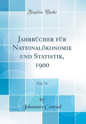 Jahrbucher Fur Nationalokonomie Und Statistik, 1900, Vol. 74 (Classic Reprint) - Conrad, Johannes