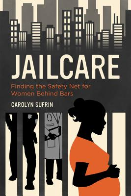 Jailcare: Finding the Safety Net for Women Behind Bars - Sufrin, Carolyn