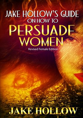 Jake Hollow's Guide on How to Persuade Women: Revised Female Edition - Hollow, Jake, and Kalfon, Shoshana (Editor)