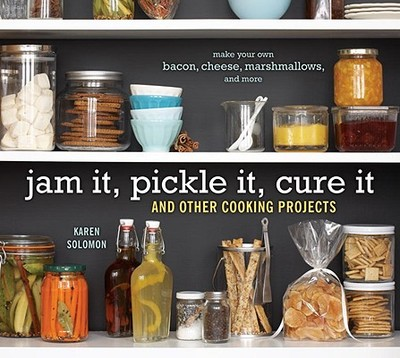 Jam It, Pickle It, Cure It: And Other Cooking Projects - Solomon, Karen