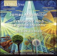 James MacMillan: Symphony No. 5 'Le gran Inconnu'; The Sun Danced - Ben Davies (bass); Julie Cooper (soprano); Kim Porter (alto); Mark Dobell (tenor); Mary Bevan (soprano);...