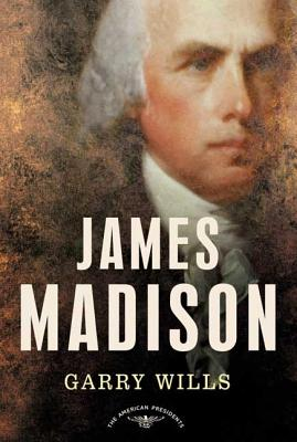 James Madison: The American Presidents Series: The 4th President, 1809-1817 - Wills, Garry, and Schlesinger, Arthur M (Editor)