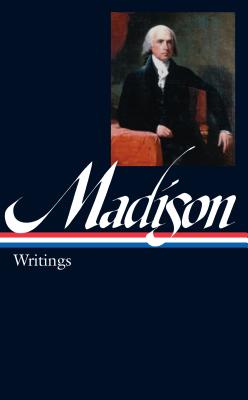 James Madison: Writings: Writings 1772-1836 - Madison, James