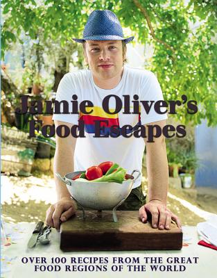 Jamie Oliver's Food Escapes: Over 100 Recipes from the Great Food Regions of the World - Oliver, Jamie