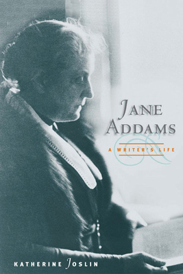 Jane Addams, a Writer's Life - Joslin, Katherine