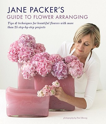 Jane Packer's Guide to Flower Arranging: Easy Techniques for Fabulous Arranging - Packer, Jane, and Massey, Paul, MCS (Photographer)