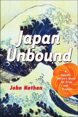 Japan Unbound: A Volatile Nation's Quest for Pride and Purpose - Nathan, John