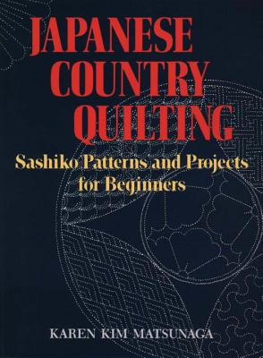 Japanese Country Quilting: Sashiko Patterns and Projects for Beginners - Matsunaga, Karen Kim