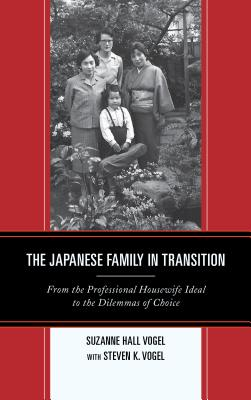 Japanese Family in Transition: From the Professional Housewife Ideal to the Dilemmas of Choice - Vogel, Suzanne Hall, and Vogel, Steven K