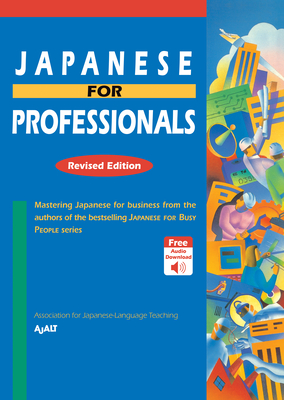Japanese for Professionals: Revised Edition: Mastering Japanese for Business from the Authors of the Bestselling Japanese for Busy People Series - Ajalt