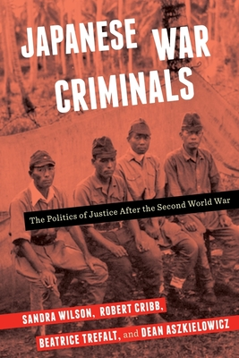 Japanese War Criminals: The Politics of Justice After the Second World War - Wilson, Sandra, and Cribb, Robert, and Trefalt, Beatrice