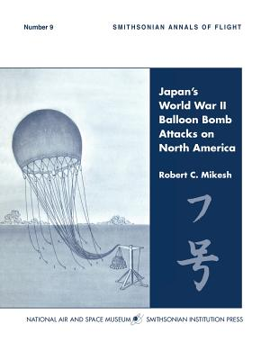 Japan's World War II Balloon Bomb Attacks on North America (Smithsonian Annals of Flight) - Mikesh, C. Robert, and Smithsonian Institution