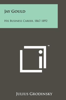 Jay Gould: His Business Career, 1867-1892 - Grodinsky, Julius