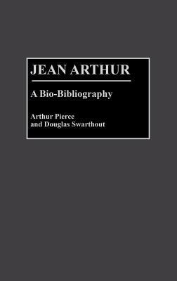 Jean Arthur: A Bio-Bibliography - Pierce, Arthur, Professor, and Swarthout, Douglas