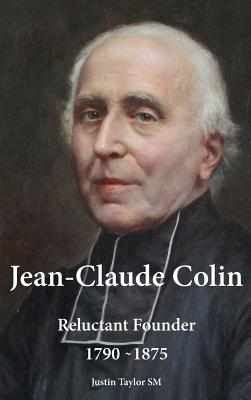 Jean-Claude Colin: Reluctant Founder 1790-1875 - Taylor, Justin