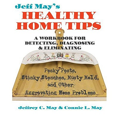 Jeff May's Healthy Home Tips: A Workbook for Detecting, Diagnosing, and Eliminating Pesky Pests, Stinky Stenches, Musty Mold, and Other Aggravating Home Problems - May, Jeffrey C, Mr., and May, Connie L, Ms.