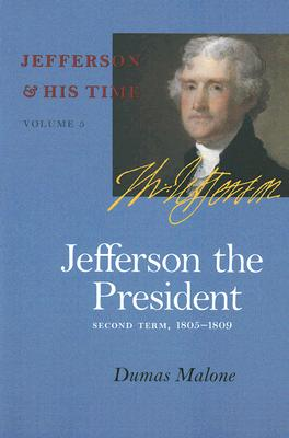 Jefferson the President, 5: Second Term, 1805-1809 - Malone, Dumas, and Little Brown and Company (Inc ) (Prepared for publication by)