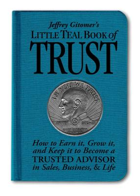 Jeffrey Gitomer's Little Teal Book of Trust: How to Earn It, Grow It, and Keep It to Become a Trusted Advisor in Sales, Business, & Life - Gitomer, Jeffrey H