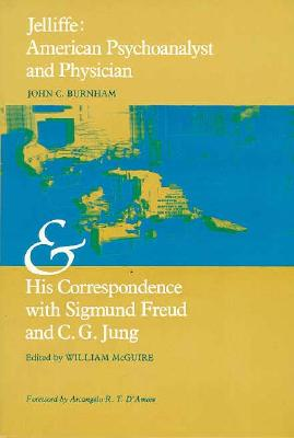 Jelliffe: American Psychoanalyst and Physician and His Correspondence with Sigmund Freud and C. G. Jung - Burnham, John