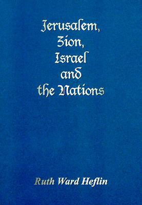 Jerusalem, Zion, Israel and the Nations - Heflin, Ruth Ward