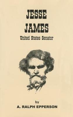 Jesse James: United States Senator: The Evidence That Jesse James Lived to Be 103 Years of Age - Epperson, A Ralph