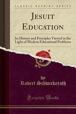 Jesuit Education: Its History and Principles Viewed in the Light of Modern Educational Problems (Classic Reprint) - Schwickerath, Robert