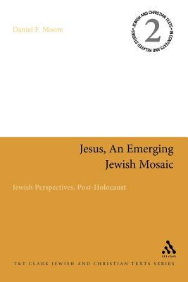 Jesus, an Emerging Jewish Mosaic: Jewish Perspectives, Post-Holocaust - Moore, Daniel F