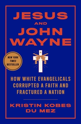 Jesus and John Wayne: How White Evangelicals Corrupted a Faith and Fractured a Nation - Kobes Du Mez, Kristin