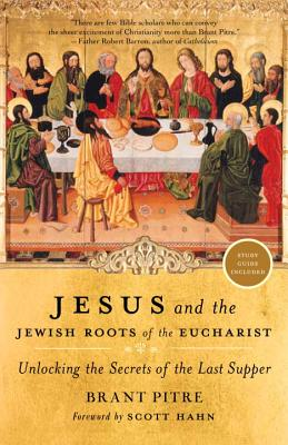 Jesus And The Jewish Roots Of The Eucharist: Unlocking the Secrets of the Last Supper - Pitre, Brant