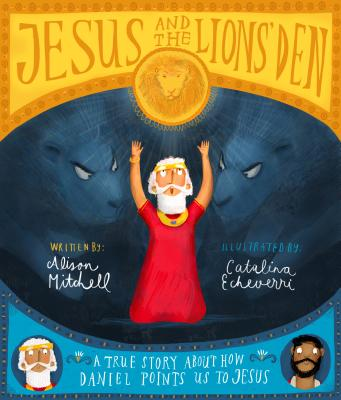Jesus and the Lions' Den: A True Story about How Daniel Points Us to Jesus - Mitchell, Alison