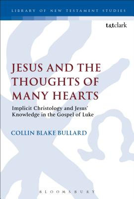 Jesus and the Thoughts of Many Hearts: Implicit Christology and Jesus' Knowledge in the Gospel of Luke - Bullard, Collin, Dr.