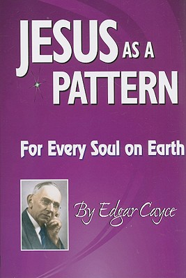 Jesus as a Pattern: For Every Soul on the Earth - Cayce, Edgar