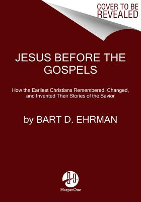 Jesus Before The Gospels: How The Earliest Christians Remembered, Changed, And Invented Their Stories Of The Savior - Ehrman, Bart