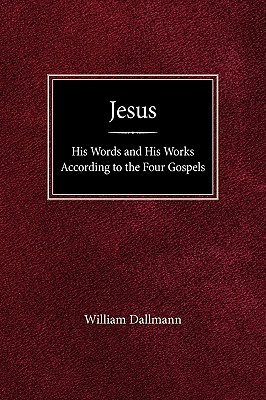 Jesus: His Words and His Works According to the Four Gospels - Dallmann, William