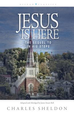 Jesus Is Here: The Sequel to in His Steps - Sheldon, Charles M, and Bell, James Stuart (Adapted by)