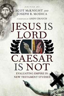 Jesus Is Lord, Caesar Is Not: Evaluating Empire in New Testament Studies - McKnight, Scot (Editor), and Modica, Joseph B (Editor), and Crouch, Andy (Foreword by)