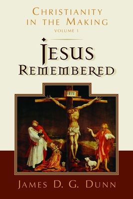 Jesus Remembered: Christianity in the Making - Dunn, James D G