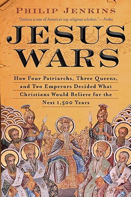 Jesus Wars: How Four Patriarchs, Three Queens, and Two Emperors Decided What Christians Would Believe for the Next 1,500 Years - Jenkins, John Philip
