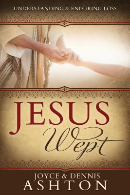 Jesus Wept: Understanding and Enduring Loss - Ashton, Joyce, and Ashton, Dennis
