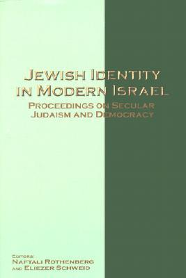 Jewish Identity in Modern Israel: Proceedings on Secular Judaism and Democracy - Rothenberg, Naftali (Editor), and Schweid, Eliezer (Editor)