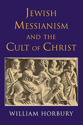 Jewish Messianism and the Cult of Christ - Horbury, William
