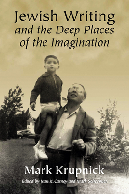 Jewish Writing and the Deep Places of the Imagination - Krupnick, Mark