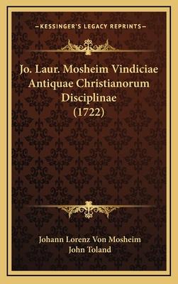 Jo. Laur. Mosheim Vindiciae Antiquae Christianorum Disciplinae (1722) - Mosheim, Johann Lorenz Von, and Toland, John (Editor)