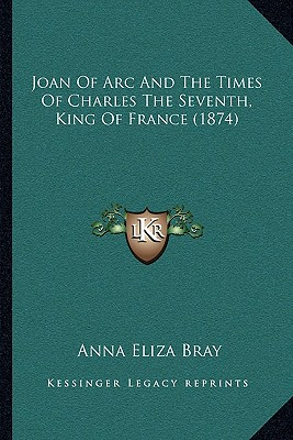 Joan of Arc and the Times of Charles the Seventh, King of France (1874) - Bray, Anna Eliza Kempe Stothard