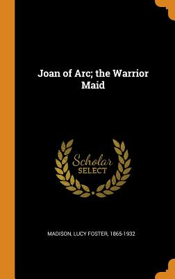Joan of Arc; The Warrior Maid - Madison, Lucy Foster 1865-1932 (Creator)